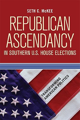 Republican Ascendancy in Southern U.S. House Elections By Mckee, Seth C.